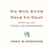 No One Ever Told Us That: Money and Life Letters to My Grandchildren, by John D. Spooner