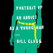Portrait of an Addict as a Young Man: A Memoir Audiobook, by Bill Clegg