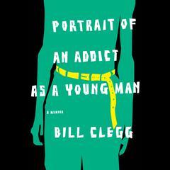 Portrait of an Addict as a Young Man: A Memoir Audiobook, by Bill Clegg