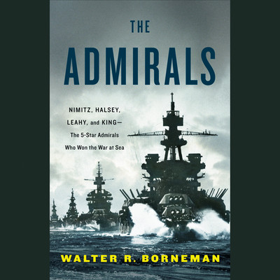The Admirals: Nimitz, Halsey, Leahy, and King--The Five-Star Admirals Who Won the War at Sea Audiobook, by Walter R. Borneman