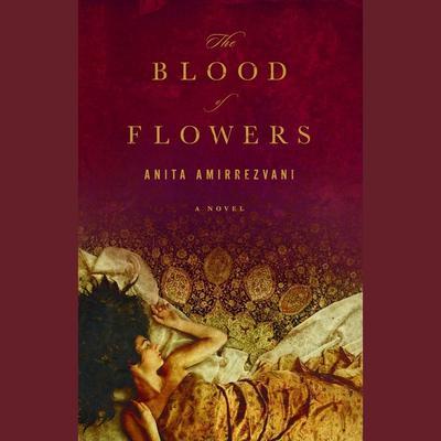 The Blood of Flowers: A Novel Audiobook, by Anita Amirrezvani