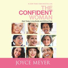 The Confident Woman: Start Today Living Boldly and Without Fear Audiobook, by Joyce Meyer
