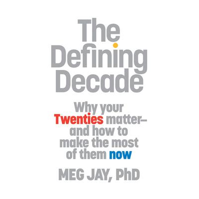 The Defining Decade: Why Your Twenties Matter--And How to Make the Most of Them Now Audiobook, by Meg Jay