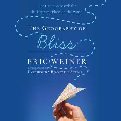 The Geography of Bliss: One Grumps Search for the Happiest Places in the World Audiobook, by Eric Weiner
