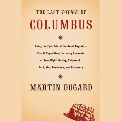 The Last Voyage of Columbus (Abridged): Being the Epic Tale of the Great Captains Fourth Expedition Including Accounts of Swordfight, Mutiny, Shipwreck, Gold, War, Hurrican, and Discovery Audiobook, by Martin Dugard