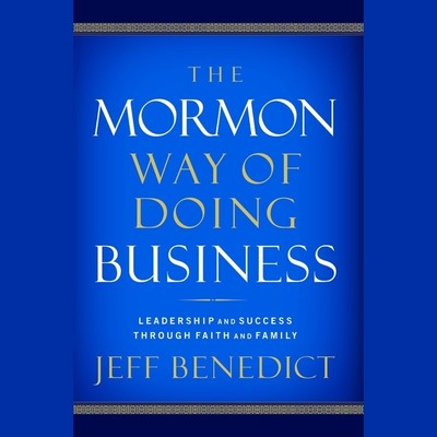 The Mormon Way of Doing Business: Leadership and Success Through Faith and Family Audiobook, by Jeff Benedict