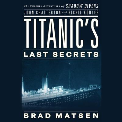 Titanic's Last Secrets: The Further Adventures of Shadow Divers John Chatterton and Richie Kohler Audiobook, by Brad Matsen