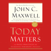 Today Matters: 12 Daily Practices to Guarantee Tomorrows Success, by John C. Maxwell