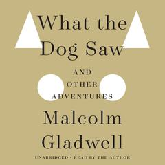 What the Dog Saw: And Other Adventures Audiobook, by Malcolm Gladwell