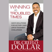 Winning in Troubled Times: Gods Solutions for Victory Over Lifes Toughest Challenges Audiobook, by Creflo Dollar