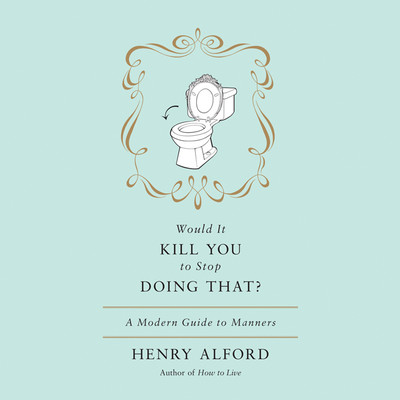 Would It Kill You to Stop Doing That: A Modern Guide to Manners Audiobook, by Henry Alford