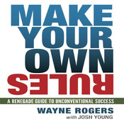 Make Your Own Rules: A Renegade Guide to Unconventional Success Audiobook, by Wayne Rogers, Josh Young