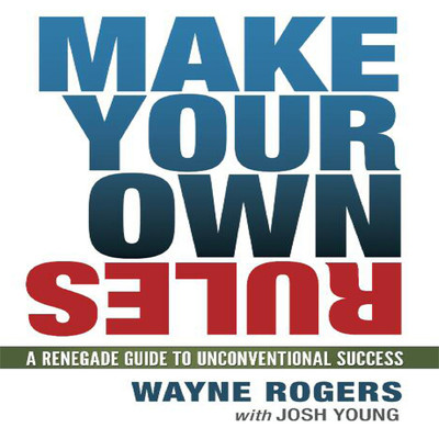 Make Your Own Rules: A Renegade Guide to Unconventional Success Audiobook, by Wayne Rogers