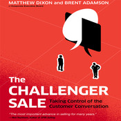 The Challenger Sale: Taking Control of the Customer Conversation, by Brent Adamson, Matthew Dixon