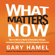 What Matters Now: How to Win in a World of Relentless Change, Ferocious Competition, and Unstoppable Innovation, by Gary Hamel