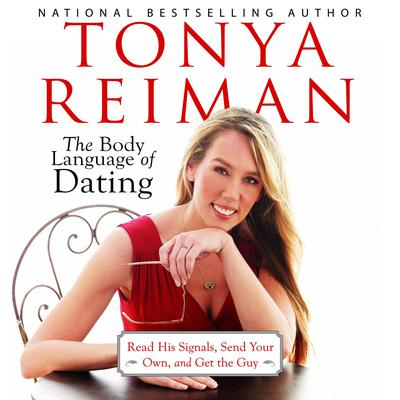 The Body Language of Dating: Read His Signals, Send Your Own, and Get the Guy Audiobook, by Tonya Reiman