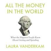 All the Money in the World: What the Happiest People Know about Getting and Spending, by Laura Vanderkam