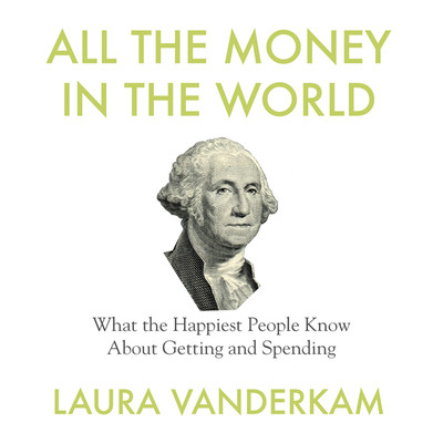 All the Money in the World: What the Happiest People Know About Getting and Spending Audiobook, by Laura Vanderkam