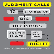 Judgment Calls: Twelve Stories of Big Decisions and the Teams That Got Them Right, by Thomas H. Davenport, Brook Manville