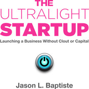 The Ultralight Startup: Launching a Business Without Clout or Capital, by Jason L. Baptiste