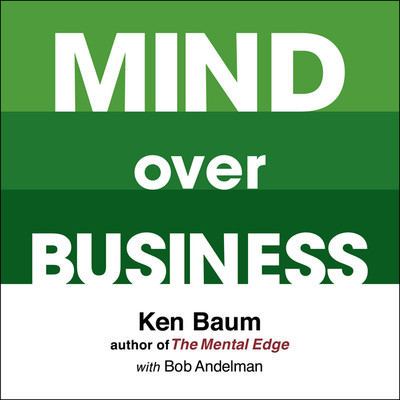 Mind Over Business: How to Unleash Your Business and Sales Success by Rewiring the Mind/Body Connection Audiobook, by Kenneth Baum