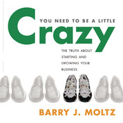 You Need to Be a Little Crazy, by Barry J. Moltz
