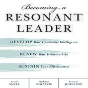 Becoming a Resonant Leader: Develop Your Emotional Intelligence, Renew Your Relationships, Sustain Your Effectiveness, by Annie McKee, Fran Johnston, Frances Johnston, Richard Boyatzis