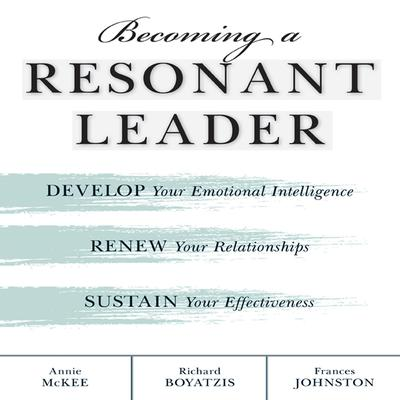 Becoming a Resonant Leader: Develop Your Emotional Intelligence, Renew Your Relationships, Sustain Your Effectiveness Audiobook, by Annie McKee