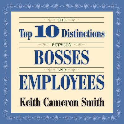 The Top 10 Distinctions Between Bosses and Employees Audiobook, by Keith Cameron Smith
