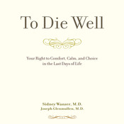 To Die Well: Your Right to Comfort, Calm, and Choice in the last Days of Life Audiobook, by Sidney Wanzer, Joseph Glenmullen