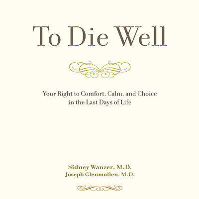 To Die Well: Your Right to Comfort, Calm, and Choice in the last Days of Life Audiobook, by Sidney Wanzer