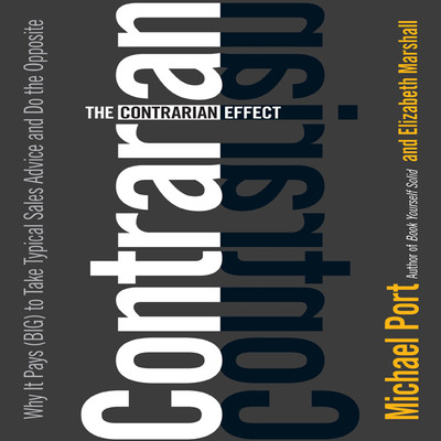 The Contrarian Effect: Why It Pays (Big) to Take Typical Sales Advice and Do the Opposite Audiobook, by Michael Port