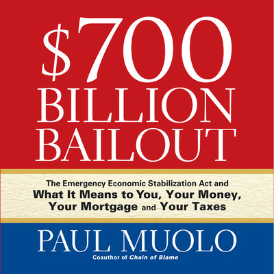 $700 Billion Bailout: The Emergency Economic Stabilization Act and What It Means to You, Your Money, Your Mortgage and Your Taxes Audiobook, by Paul Muolo