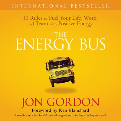 The Energy Bus: 10 Rules to Fuel Your Life, Work, and Team with Positive Energy Audiobook, by Jon Gordon