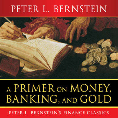A Primer on Money, Banking, and Gold Audiobook, by Peter L. Bernstein