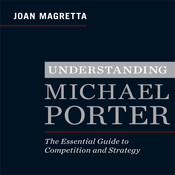 Understanding Michael Porter: The Essential Guide to Competition and Strategy, by Joan Magretta