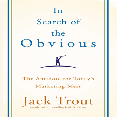 In search the Obvious: The Antidote for Todays Marketing Mess Audiobook, by Jack Trout