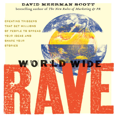 World Wide Rave: Creating Triggers that Get Millions of People to Spread Your Ideas and Share Your Stories Audiobook, by David Meerman Scott