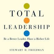 Total Leadership: Be a Better Leader, Have a Richer Life, by Stewart D. Friedman