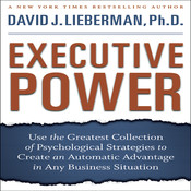Executive Power: Use the Greatest Collection of Psychological Strategies to Create an Automatic Advantage in Any Business Situation, by David J. Lieberman