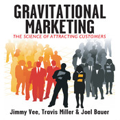 Gravitational Marketing: The Science of Attracting Customers, by Jimmy Vee, Joel Bauer, Travis Miller