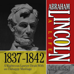 Abraham Lincoln: A Life  1837-1842: A Righteous Lawyer Deals With an Unhappy Marriage Audiobook, by Michael Burlingame