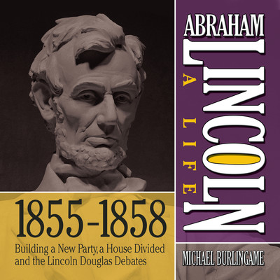 Abraham Lincoln: A Life  1855-1858: Building a New Party, a House Divided and the Lincoln Douglas Debates Audiobook, by Michael Burlingame