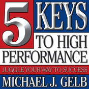 Five Keys to High Performance:: Juggle Your Way to Success Audiobook, by Michael J. Gelb