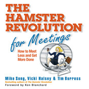 The Hamster Revolution for Meetings: How to Meet Less and Get More Done, by Mike Song, Vicki Halsey, Tim Burress
