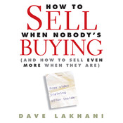 How to Sell When Nobodys Buying: And How to Sell Even More When They Are Audiobook, by Dave Lakhani