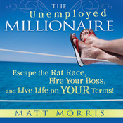The Unemployed Millionaire: Escape the Rat Race, Fire Your Boss, and Live Life on YOUR Terms!, by Matt Morris