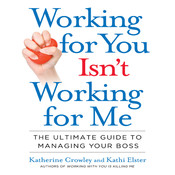 Working for You Isnt Working for Me: The Ultimate Guide to Managing Your Boss, by Katherine Crowley, Kathi Elster