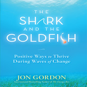 The Shark and the Goldfish: Positive Ways to Thrive During Waves of Change Audiobook, by Jon Gordon