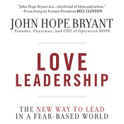 Love Leadership: The New Way to Lead in a Fear-Based World, by John Hope Bryant